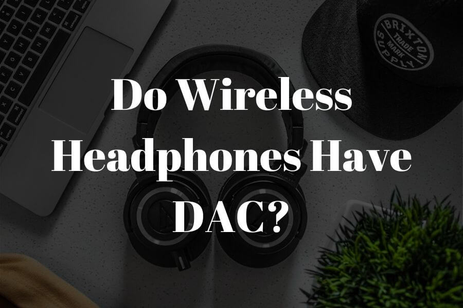 do wireless headphones have a dac featured image